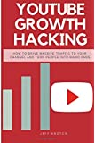 Youtube Growth Hacking: How to Drive Massive Traffic to Your Channel And Turn People Into Rabid Fans (Social Media Marketing) (Volume 2)
