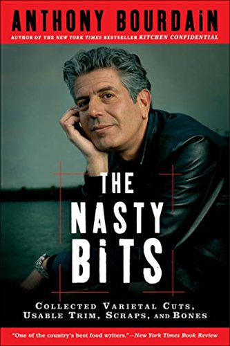 The Nasty Bits: Collected Varietal Cuts, Usable Trim, Scraps, and Bones by Anthony Bourdain