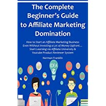The Complete Beginner's Guide to Affiliate Marketing Domination: How to Start an Affiliate Marketing Business...