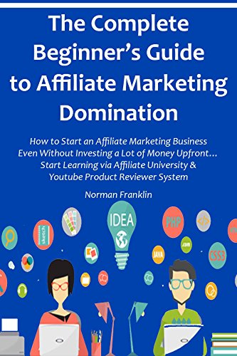 The Complete Beginner's Guide to Affiliate Marketing Domination: How to Start an Affiliate Marketing Business Even Without Investing a Lot of Money Upfront... ... Start Learning via Affiliate University & Y