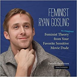 Feminist Ryan Gosling: Feminist Theory (as Imagined) from Your ...