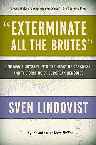 """""""Exterminate All the Brutes"""": One Man's Odyssey into the Heart of Darkness and the Origins of European Genocide"""