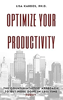 Optimize Your Productivity: The Counterintuitive Approach to Get More Done in Less Time (Today) (Optimize Your Life Series Book 2) by [Kardos, Lisa]