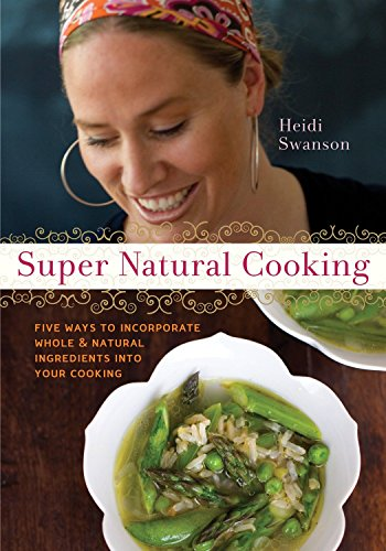 Super Natural Cooking: Five Delicious Ways to Incorporate Whole and Natural Foods into Your Cooking by Heidi Swanson