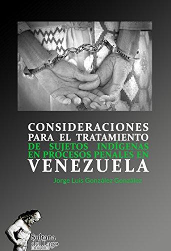 CONSIDERACIONES PARA EL TRATAMIENTO DE SUJETOS INDÍGENAS EN PROCESOS PENALES EN VENEZUELA (Spanish Edition)
