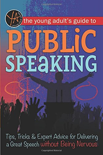 The Young Adult's Guide to Public Speaking: Tips, Tricks & Expert Advice for Delivering a Great Speech Without Being