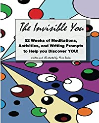 The Invisible You: 52 Weeks of Meditations, Activities, and Writing Prompts to Help you Discover YOU!
