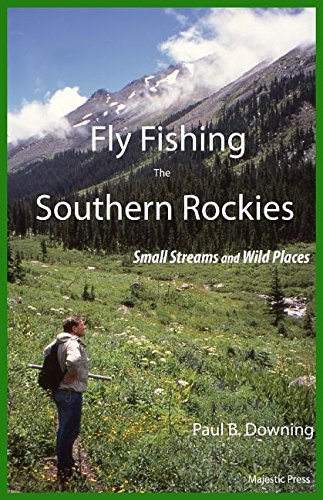 Fly Fishing the Southern Rockies: Small Streams and Wild Places