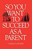 So You Want to Succeed As a Parent, Charles B. Beckert, 0884944689