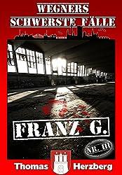 Franz G. - Thriller (Wegners schwerste Fälle - 3. Teil) (German Edition)