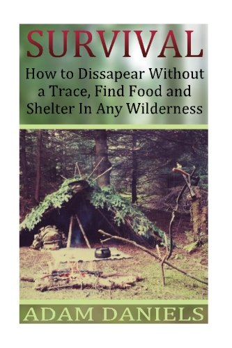 Survival  How To Disappear Without a Trace, Find Food, Shelter and Water in Any: (Survival Tactics, Survival Navigation) (Prepper Survival, How to Survive in The Forest)