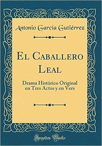 El Caballero Leal: Drama Histórico Original en Tres Actos y en Vers (Classic Reprint) (Spanish Edition): Antonio García Gutiérrez: 9780666881557: ...