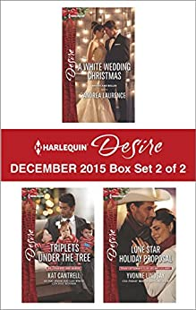Harlequin Desire December 2015 - Box Set 2 of 2: A White Wedding Christmas\Triplets Under the Tree\Lone Star Holiday Proposal by [Laurence, Andrea, Cantrell, Kat, Lindsay, Yvonne]