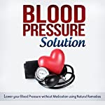 Blood Pressure Solution: How to Lower Your Blood Pressure Without Medication Using Natural Remedies  | Jessica Robbins