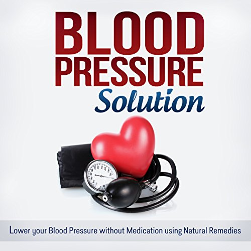 Blood Pressure Solution: How to Lower Your Blood Pressure Without Medication Using Natural Remedies  by Jessica Robbins