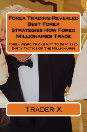 Download Forex Trading:Revealed Best Forex Strategies How Forex Millionaires Trade: Forex Weird Tricks Not To Be Missed. Dirty Tactics Of The Millionaires PDF