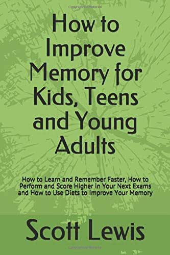 HOW TO IMPROVE MEMORY for KIDS TEENS and YOUNG ADULTS: How to Learn and Remember Faster, How to Perform and Score Higher in Your Next Exams and How to Use Diets to Improve Your Memory