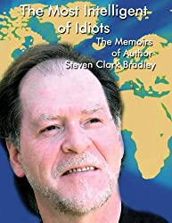 The Most Intelligent of Idiots: The Memoirs of Author Steven Clark Bradley