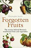 Forgotten Fruits: The stories behind Britain's traditional fruit and vegetables: A Guide to Britain's Traditional Fruit and Vegetables from Orange Jelly Gooseberries and Dan's Mistake Turnips
