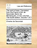 The Spirit of Laws Translated from the French of M de Secondat, Baron de Montesquieu in Two Volumes, the Fourth Edition Volume 1 Of, Charles De Secondat, 1170361390