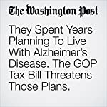 They Spent Years Planning To Live With Alzheimer's Disease. The GOP Tax Bill Threatens Those Plans. | Carolyn Y. Johnson