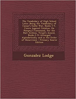 Book The Vocabulary of High School Latin: Being the Vocabulary of Caesar's Gallic War, Books I-V, Cicero Against Cataline, on Pompey's Command, for the ... Alphabetically and in the Order of Occurrence