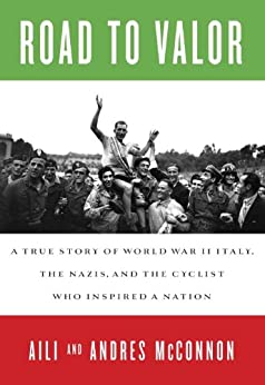 Road to Valor: A True Story of WWII Italy, the Nazis, and the Cyclist Who Inspired a Nation by [McConnon, Aili, McConnon, Andres]