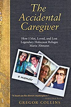 The Accidental Caregiver: How I Met, Loved, and Lost Legendary Holocaust Refugee Maria Altmann by [Collins, Gregor]