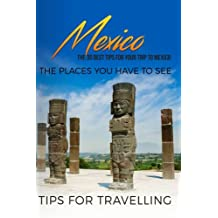 Mexico: Mexico Travel Guide: The 30 Best Tips For Your Trip To Mexico - The Places You Have To See