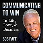 Communicating to Win: In Life, Love, and Business | Bob Paff