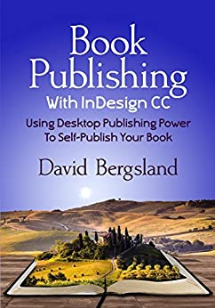 Book Publishing With InDesign CC: Using Desktop Publishing Power To Self-Publish Your Book by [Bergsland, David]