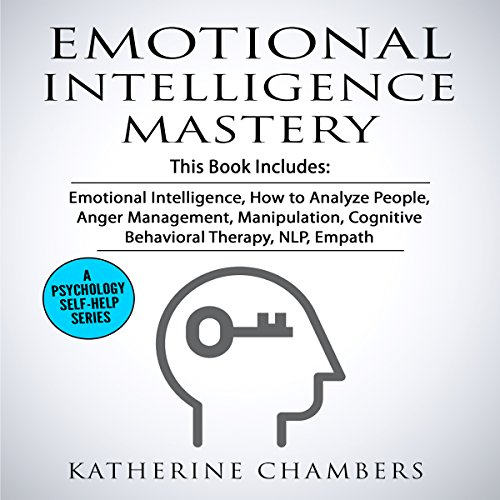 Emotional Intelligence Mastery: 7 Manuscripts: Emotional Intelligence, How to Analyze People, Anger Management, Manipulation, Cognitive Behavioral Therapy, NLP, Empath by Katherine Chambers