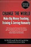 Change The World: Make Big Money Teaching, Training, And Serving Humanity