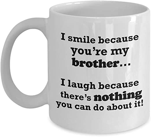 Amazon Com Funny Brother Gift Mug I Smile Because You Re My Brother Best Coffee Tea Cup Novelty Gifts Idea From Sister Fun Sibling Silly Annoying Presents For Big Older Birthday Christmas