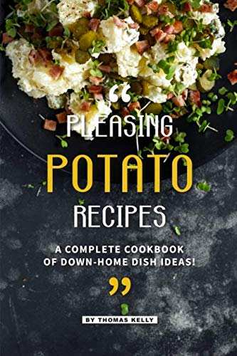 Pleasing Potato Recipes: A Complete Cookbook of Down-Home Dish Ideas! by Thomas Kelly