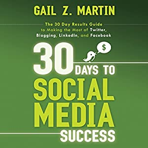 30 Days to Social Media Success: The 30 Day Results Guide to Making the Most of Twitter, Blogging, LinkedIN, and Facebook Audiobook