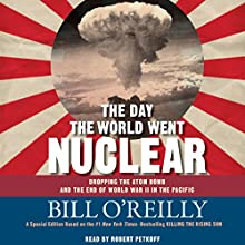 The Day the World Went Nuclear: Dropping the Atom Bomb and the End of World War II in the Pacific Audiobook by Bill O'Reilly Narrated by Robert Petkoff