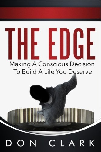 The Edge: Making A Conscious Decision To Build A Life You Deserve Don Clark