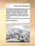 The History of Scotland During the Reigns of Queen Mary and of King James VI till His Accession to the Crown of England with a Review of the Scottis, William Robertson, 1171424043