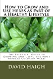 img - for How to Grow and Use Herbs as Part of a Healthy Lifestyle: The Essential Guide to Growing and Using the Most Popular Culinary Herbs: Volume 1 by Mr David Haigh (2012-06-22) book / textbook / text book