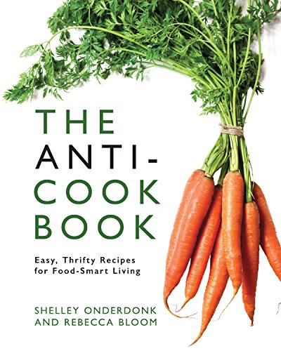 The Anti-Cookbook: Easy, Thrifty Recipes for Food-Smart Living by [Onderdonk, Shelley, Bloom, Rebecca]
