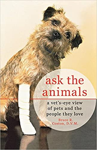 Ask the Animals: A Vets-Eye View of Pets and the People They Love