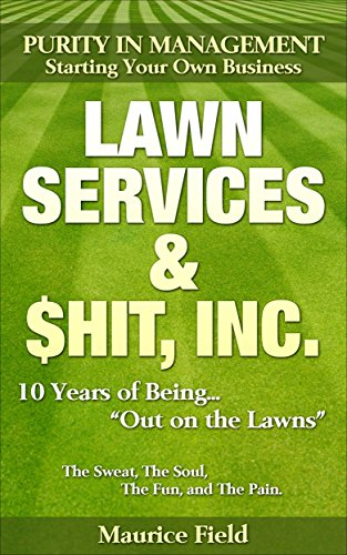 Lawn Services & $hit,INC.: How To Succeed In The Lawn Business, Ten Years Of Being Out On The Lawns
