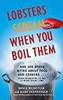 Lobsters Scream When You Boil Them: And 100 Other Myths About Food and Cooking Plus 25 Recipes to Get It Right Every Time: And 100 Other Myths About Food Plus 25 Recipes to Get It Right Every Time