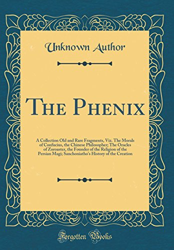 The Phenix: A Collection Old and Rare Fragments, Viz. The Morals of Confucius, the Chinese Philosopher; The Oracles of Zoroaster, the Founder of the ... History of the Creation (Classic Reprint)