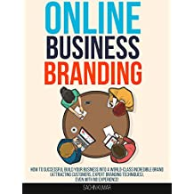 ONLINE BUSINESS BRANDING: How To Successful Build Your Business Into A World-Class Incredible Brand(Attracting Customers, Expert Branding Techniques), Even With No Experience!
