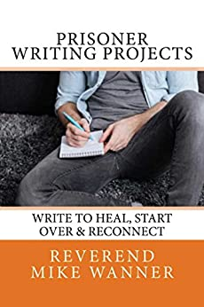 Prisoner Writing Projects: Write To Heal, Start Over & Reconnect by [Wanner, Reverend Mike]