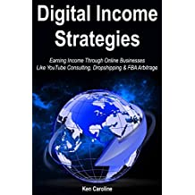 Digital Income Strategies: Earning Income Through Online Businesses Like YouTube Consulting, Dropshipping & FBA Arbitrage