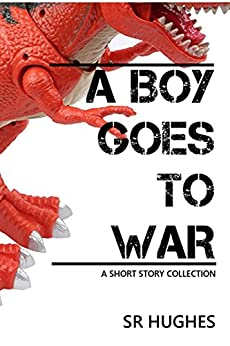 A Boy Goes to War: A Short Story Collection by [Hughes, SR]