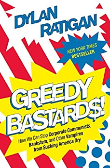 Greedy Bastards: How We Can Stop Corporate Communists, Banksters, and Other Vampires from Sucking America Dry by [Ratigan, Dylan]